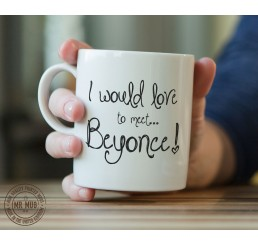I would love to meet... Beyonce! - Printed Ceramic Mug