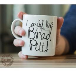 I would love to meet... Brad Pitt! - Printed Ceramic Mug