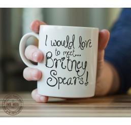 I would love to meet... Britney Spears! - Printed Ceramic Mug