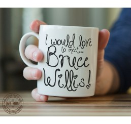 I would love to meet... Bruce Willis! - Printed Ceramic Mug
