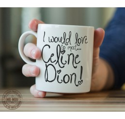 I would love to meet... Celine Dion! - Printed Ceramic Mug