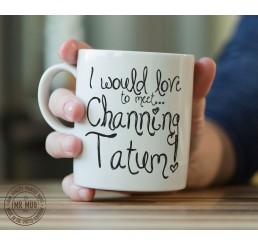 I would love to meet... Channing Tatum! - Printed Ceramic Mug