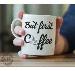 But first, Coffee - Printed Ceramic Mug