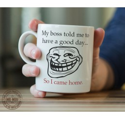 My boss told me to have a good day... - Printed Ceramic Mug