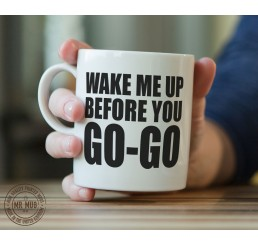 Wake Me Up Before You Go-Go - Printed Ceramic Mug