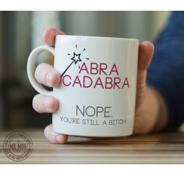 Abra-cadabra! Nope. You're still a b!tch - Printed Ceramic Mug