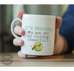 It's Morning, Why are you so f**cking cheerful? - Printed Ceramic Mug
