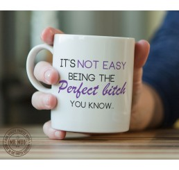 It's not easy being the Perfect b!tch you know.. - Printed Ceramic Mug