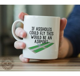 If assholes could fly, this would be an airport - Printed Ceramic Mug