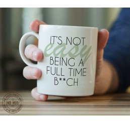It's not easy being a full time b**ch - Printed Ceramic Mug