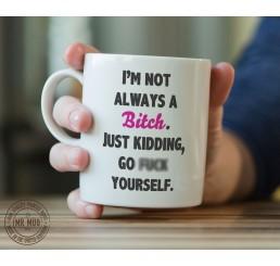 I'm not always a B!tch. Just kidding, go f**k yourself. - Printed Ceramic Mug