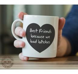 Best friends because we bad b!tches - Printed Ceramic Mug