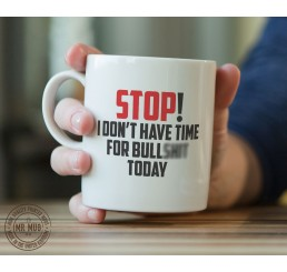 Stop! I don't have time for bulls**t today - Printed Ceramic Mug