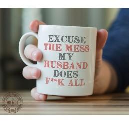 Excuse the mess, my husband does f**k all - Printed Ceramic Mug