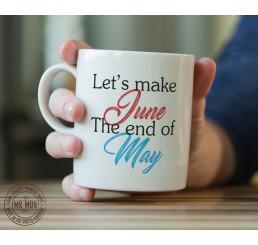 Let's Make June the End of May - Printed Ceramic Mug