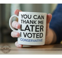You can thank me later, I voted Conservative - Printed Ceramic Mug
