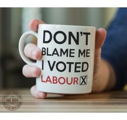 Don't blame me, I voted Labour - Printed Ceramic Mug