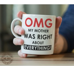 OMG my mother was right about everything! - Printed Ceramic Mug